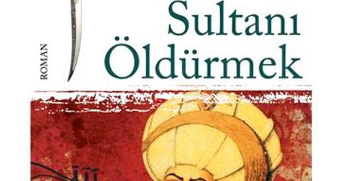 'Sultanı Öldürmek' okunması gereken bir eser